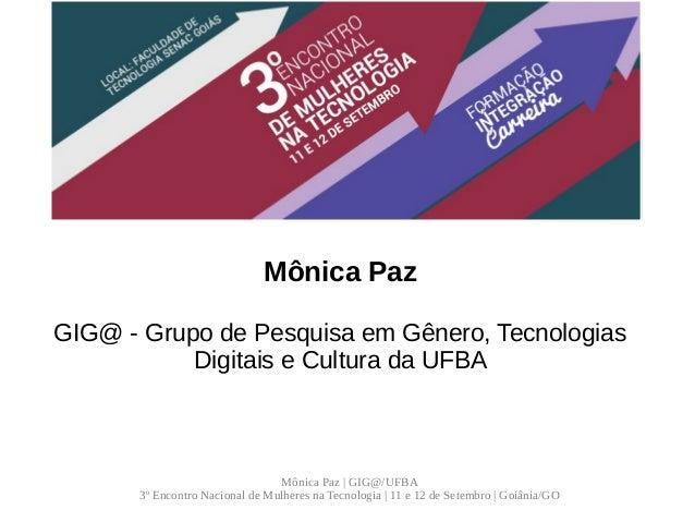 Mônica Paz | GIG@/UFBA 3º Encontro Nacional de Mulheres na Tecnologia | 11 e 12 de Setembro | Goiânia/GO O movimento de mu...