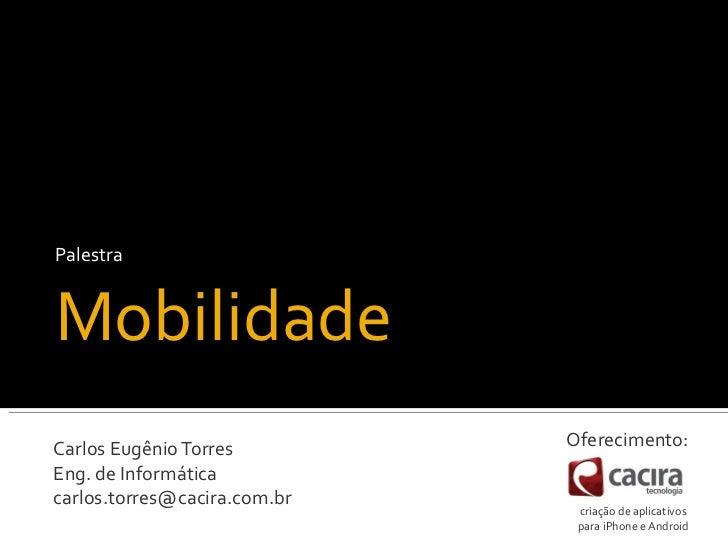 PalestraMobilidadeCarlos Eugênio Torres         Oferecimento:Eng. de Informáticacarlos.torres@cacira.com.br               ...