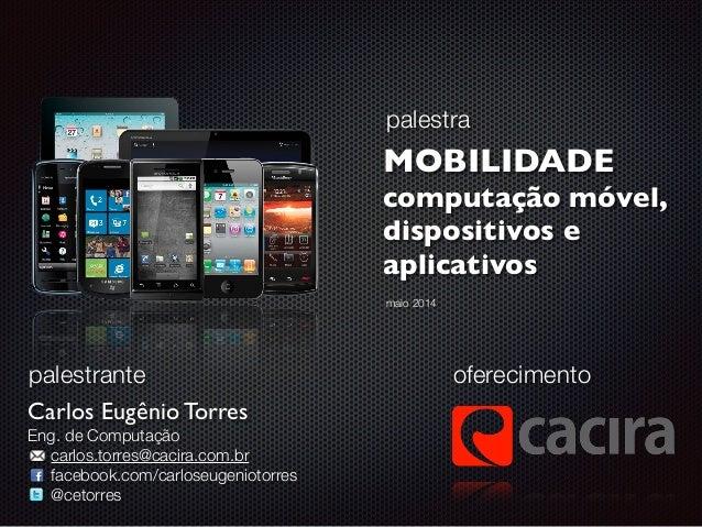 palestra MOBILIDADE  computação móvel,   dispositivos e   aplicativos oferecimento Carlos Eugênio Torres  Eng. de Comp...