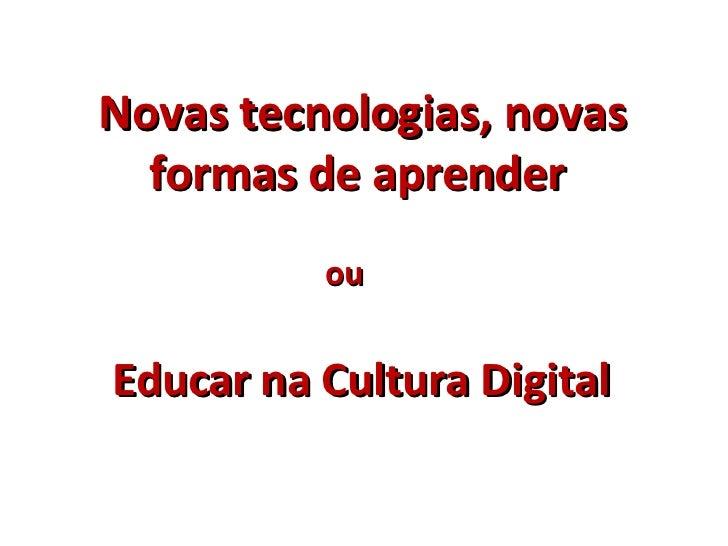 Novas tecnologias, novas formas de aprender  ou Educar na Cultura Digital