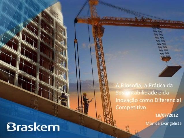 A Filosofia, a Prática da Sustentabilidade e da Inovação como Diferencial Competitivo 18/07/2012 Mônica Evangelista
