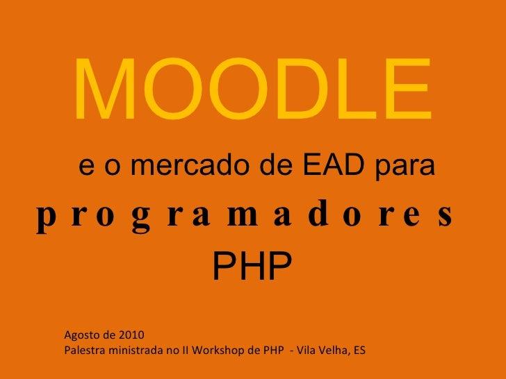 MOODLE  e o mercado de EAD para  programadores  PHP Agosto de 2010  Palestra ministrada no II Workshop de PHP  - Vila Velh...