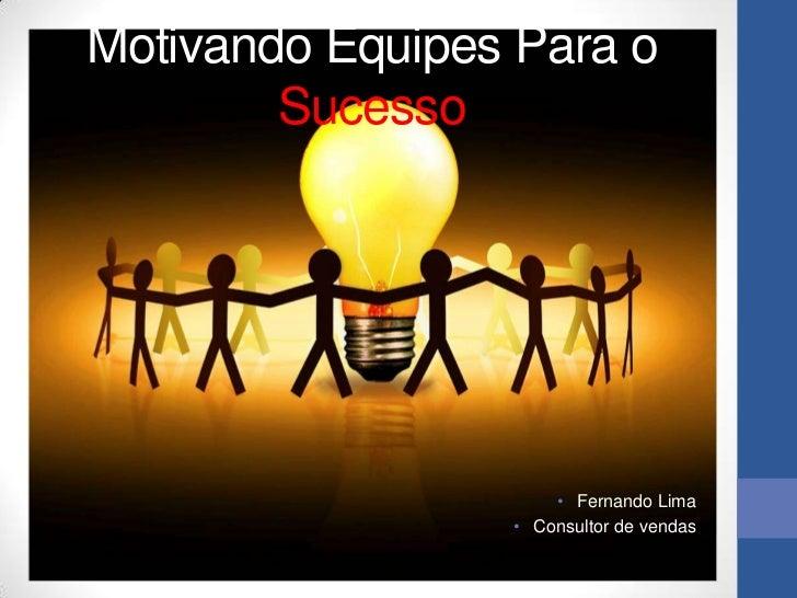 Motivando Equipes Para o        Sucesso                     • Fernando Lima                 • Consultor de vendas