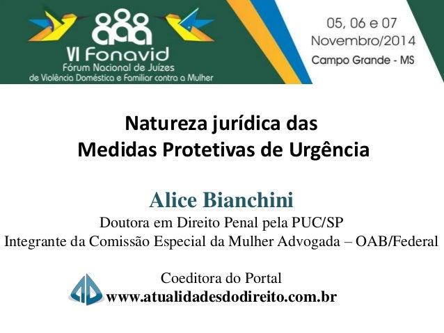 Natureza jurídica das  Medidas Protetivas de Urgência  Alice Bianchini  Doutora em Direito Penal pela PUC/SP  Integrante d...