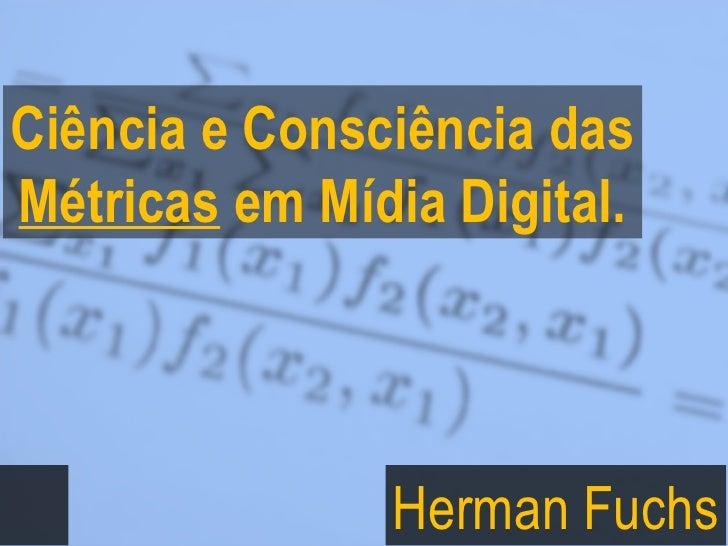 Ciência e Consciência das Métricas  em Mídia Digital. Herman Fuchs