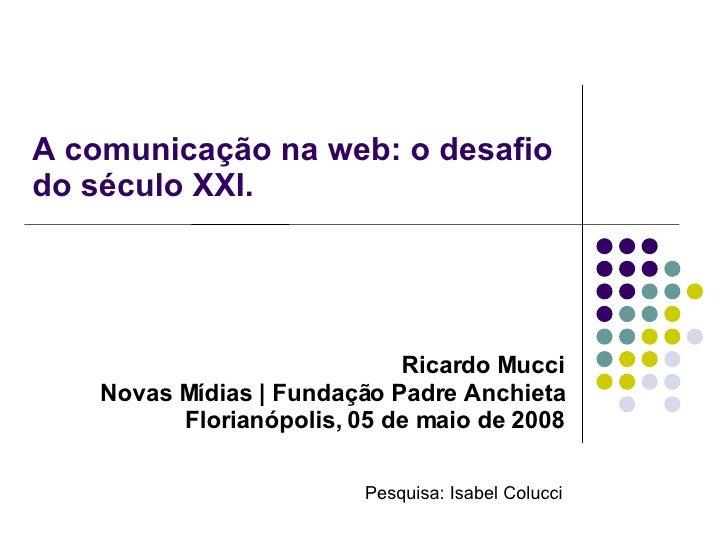 A comunicação na web: o desafio do século XXI. <ul><ul><li>Ricardo Mucci </li></ul></ul><ul><ul><li>Novas Mídias | Fundaçã...