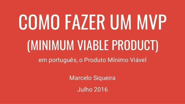 COMO FAZER UM MVP (MINIMUM VIABLE PRODUCT) em português, o Produto Mínimo Viável Marcelo Siqueira Julho 2016