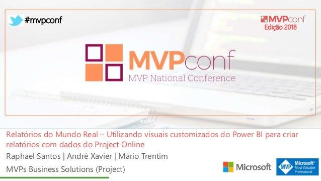Edição 2018 #mvpconf Raphael Santos | André Xavier | Mário Trentim MVPs Business Solutions (Project) Relatórios do Mundo R...