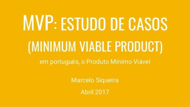 MVP: ESTUDO DE CASOS (MINIMUM VIABLE PRODUCT) em português, o Produto Mínimo Viável Marcelo Siqueira Agosto 2016