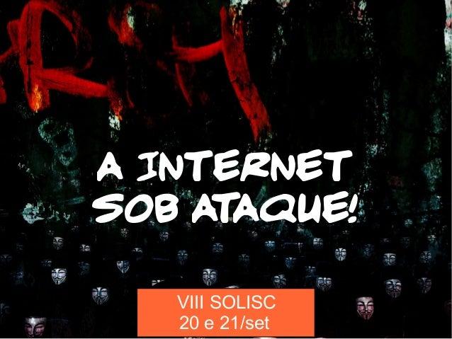 A INTERNET SOB ATAQUE! VIII SOLISC 20 e 21/set