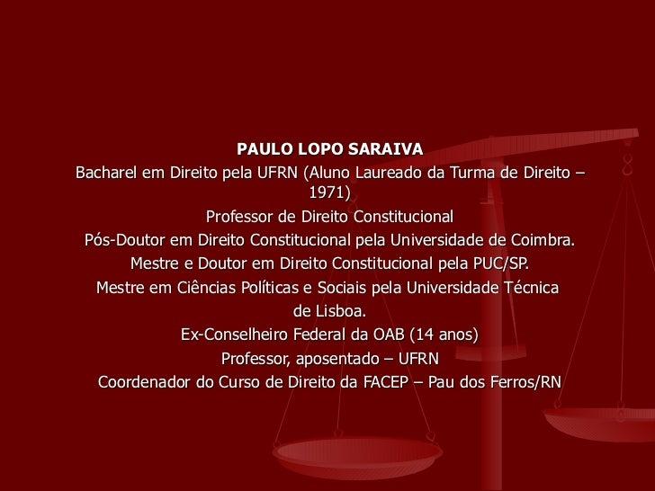 PAULO LOPO SARAIVA Bacharel em Direito pela UFRN (Aluno Laureado da Turma de Direito – 1971) Professor de Direito Constitu...