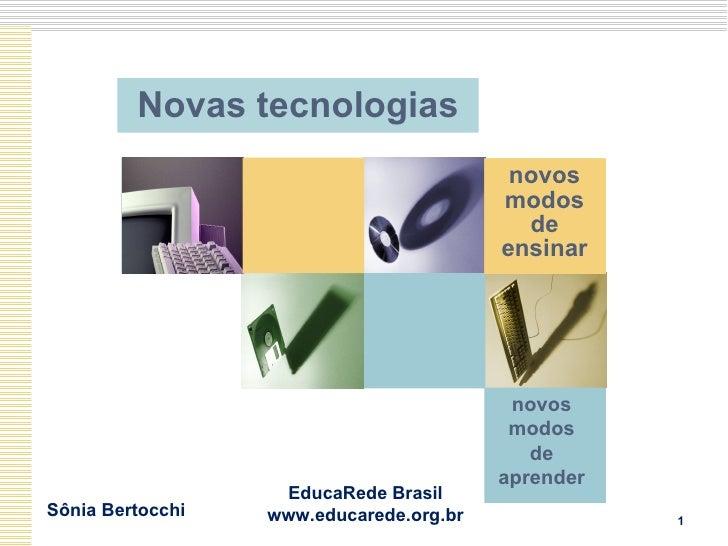 Novas tecnologias novos modos de ensinar Sônia Bertocchi EducaRede Brasil www.educarede.org.br novos modos de aprender