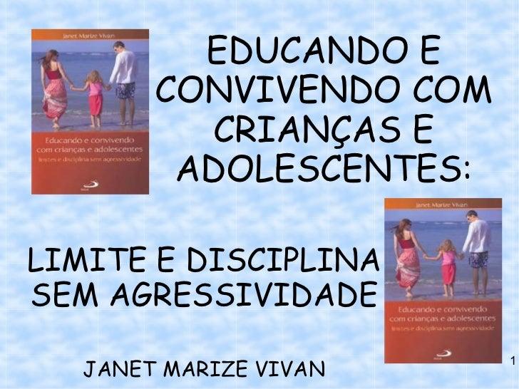 EDUCANDO E        CONVIVENDO COM           CRIANÇAS E         ADOLESCENTES:LIMITE E DISCIPLINASEM AGRESSIVIDADE   JANET MA...