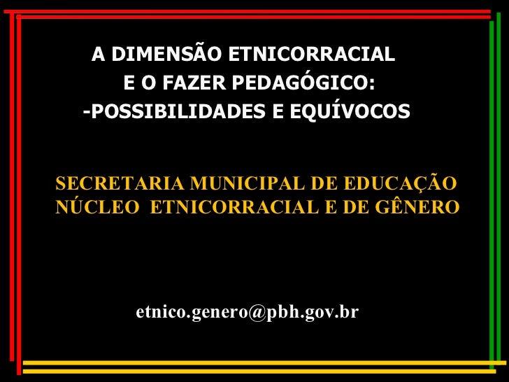 A DIMENSÃO ETNICORRACIAL  E O FAZER PEDAGÓGICO: -POSSIBILIDADES E EQUÍVOCOS SECRETARIA MUNICIPAL DE EDUCAÇÃO NÚCLEO  ETNIC...