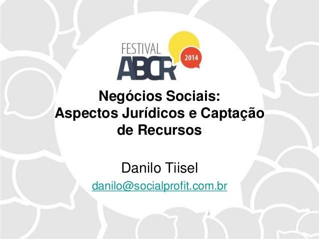 Negócios Sociais: Aspectos Jurídicos e Captação de Recursos Danilo Tiisel danilo@socialprofit.com.br