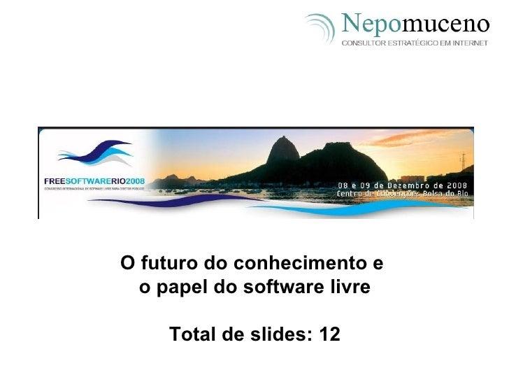O futuro do conhecimento e  o papel do software livre Total de slides: 12