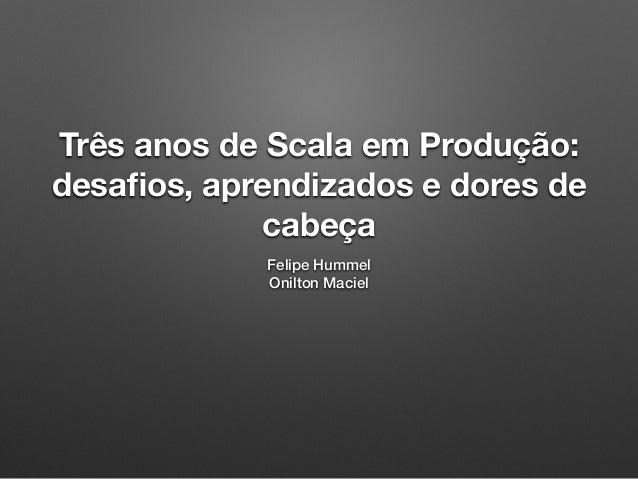 Três anos de Scala em Produção: desafios, aprendizados e dores de cabeça Felipe Hummel Onilton Maciel