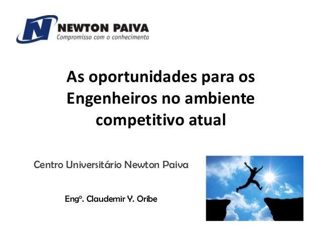 As oportunidades para os Engenheiros no ambiente competitivo atual Centro Universitário Newton Paiva Engo. Claudemir Y. Or...