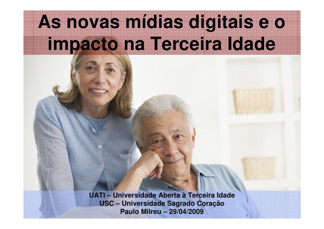 As novas mídias digitais e o  impacto na Terceira Idade          UATI – Universidade Aberta à Terceira Idade        USC – ...