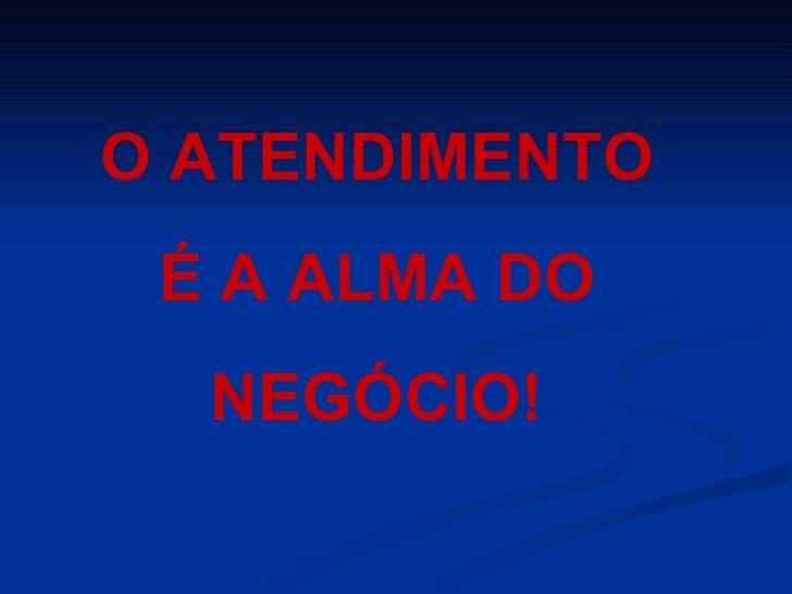 O ATENDIMENTO É A ALMA DO NEGÓCIO!
