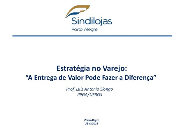 """Estratégia no Varejo: """"A Entrega de Valor Pode Fazer a Diferença"""" Porto Alegre Abril/2016 Prof. Luiz Antonio Slongo PPGA/U..."""