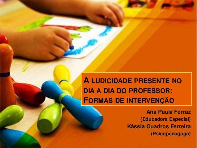 A LUDICIDADE PRESENTE NO DIA A DIA DO PROFESSOR: FORMAS DE INTERVENÇÃO Ana Paula Ferraz (Educadora Especial) Kássia Quadro...