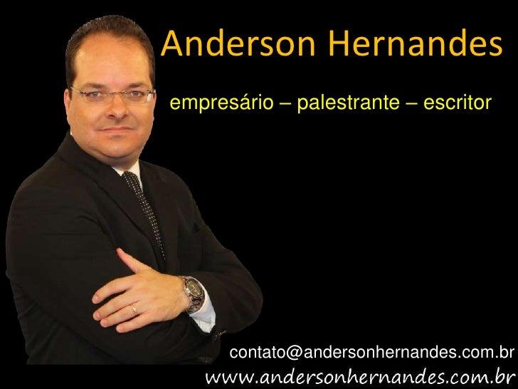Anderson Hernandesempresário – palestrante – escritor      contato@andersonhernandes.com.br