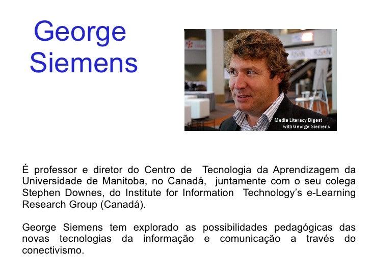 George  Siemens É professor e diretor do Centro de  Tecnologia da Aprendizagem da Universidade de Manitoba, no Canadá,  ju...