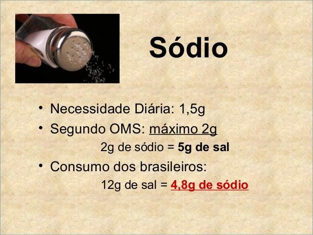 Sódio• Necessidade Diária: 1,5g• Segundo OMS: máximo 2g         2g de sódio = 5g de sal• Consumo dos brasileiros:         ...