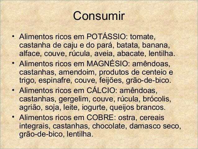 Consumir• Alimentos ricos em POTÁSSIO: tomate,  castanha de caju e do pará, batata, banana,  alface, couve, rúcula, aveia,...