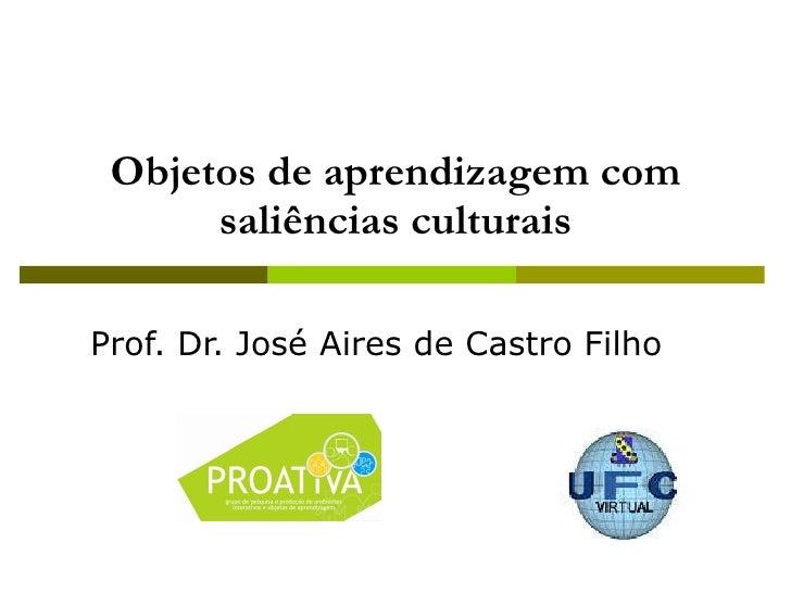 Objetos de aprendizagem com saliências culturais Prof. Dr. José Aires de Castro Filho