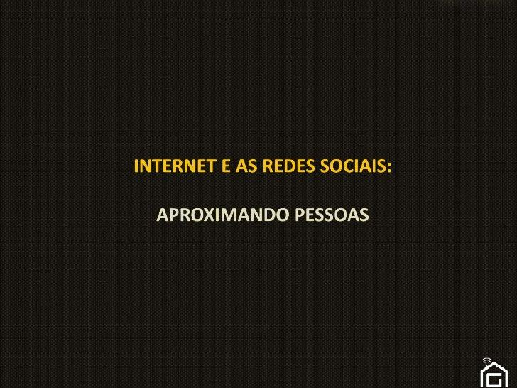 INTERNET E AS Redes sociais:APROXIMANDO PESSOAS<br />