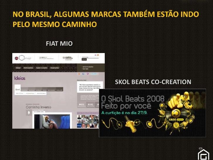 NO BRASIL, ALGUMAS MARCAS TAMBÉM ESTÃO INDO PELO MESMO CAMINHO<br />FIAT MIO<br />SKOL BEATS CO-CREATION<br />