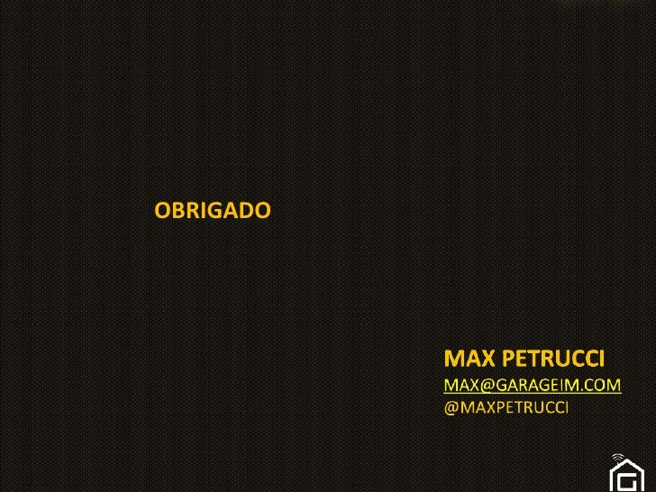 OBRIGADO<br />Max petruccimax@garageim.com@maxpetrucci<br />