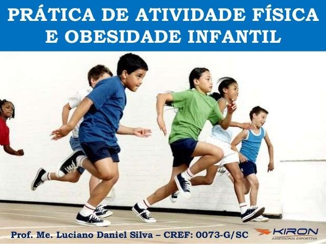 PRÁTICA DE ATIVIDADE FÍSICA E OBESIDADE INFANTIL Prof. Me. Luciano Daniel Silva – CREF: 0073-G/SC