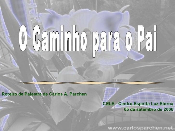O Caminho para o Pai Roteiro de Palestra de Carlos A. Parchen CELE - Centro Espírita Luz Eterna 05 de setembro de 2006