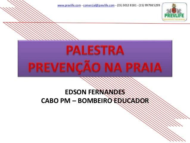 www.prevlife.com - comercial@prevlife.com - (15) 3012 8181 - (15) 99798 5299 EDSON FERNANDES CABO PM – BOMBEIRO EDUCADOR