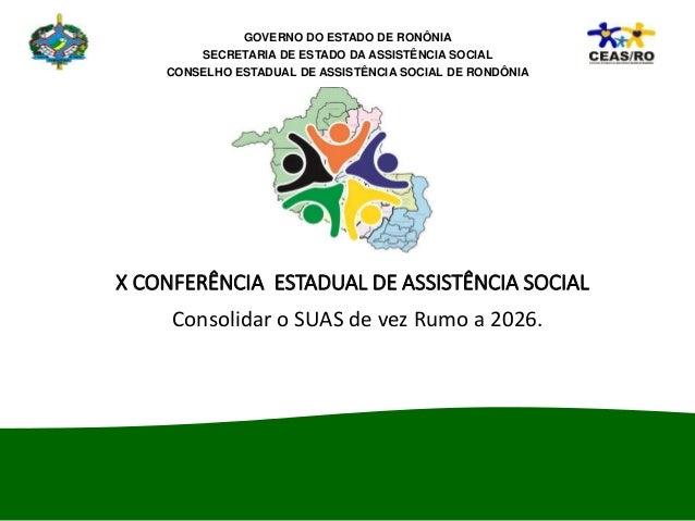 X CONFERÊNCIA ESTADUAL DE ASSISTÊNCIA SOCIAL Consolidar o SUAS de vez Rumo a 2026. GOVERNO DO ESTADO DE RONÔNIA SECRETARIA...