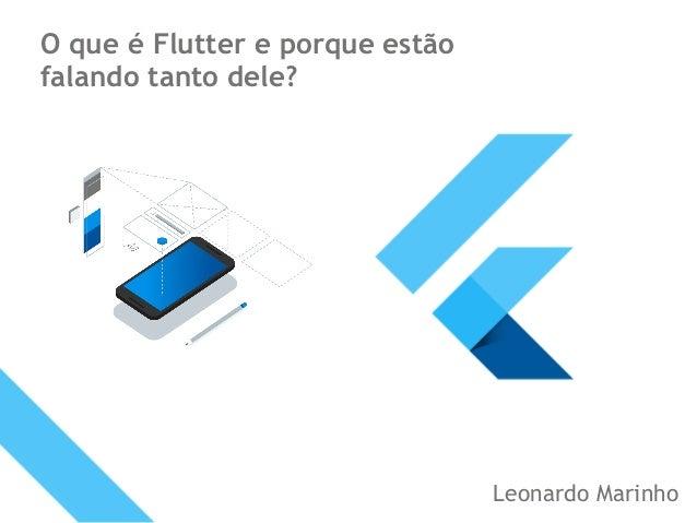 O que é Flutter e porque estão falando tanto dele? Leonardo Marinho