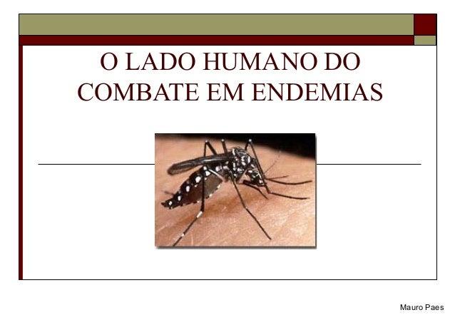 O LADO HUMANO DO  COMBATE EM ENDEMIAS  Mauro Paes
