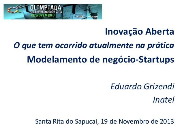 Inovação Aberta O que tem ocorrido atualmente na prática  Modelamento de negócio-Startups Eduardo Grizendi Inatel Santa Ri...