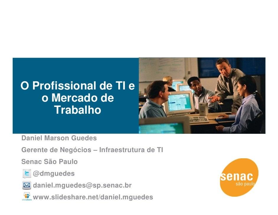 O Profissional de TI e   o Mercado de      TrabalhoDaniel Marson GuedesGerente de Negócios – Infraestrutura de TISenac São...