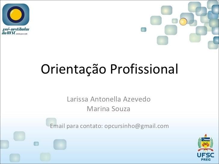 Orientação Profissional Larissa Antonella Azevedo  Marina Souza  Email para contato: opcursinho@gmail.com