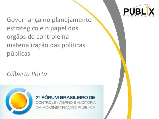 Governança no planejamento estratégico e o papel dos órgãos de controle na materialização das políticas públicas Gilberto ...