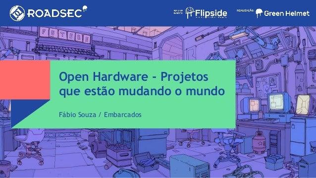 Open Hardware - Projetos que estão mudando o mundo Fábio Souza / Embarcados
