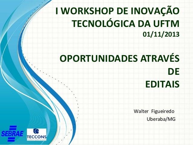 I WORKSHOP DE INOVAÇÃO TECNOLÓGICA DA UFTM  01/11/2013  OPORTUNIDADES ATRAVÉS DE EDITAIS Walter Figueiredo Uberaba/MG