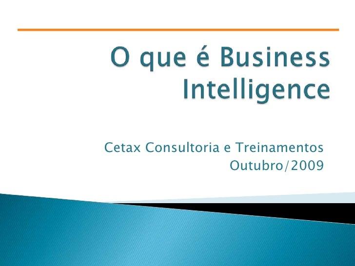 O que é Business Intelligence<br />Cetax Consultoria e Treinamentos<br />Outubro/2009<br />