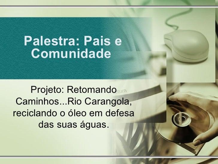Palestra: Pais e   Comunidade    Projeto: Retomando Caminhos...Rio Carangola,reciclando o óleo em defesa      das suas águ...