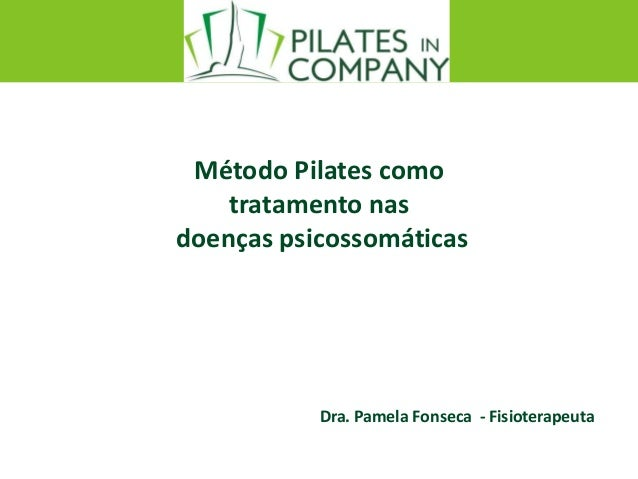 Método Pilates como tratamento nas doenças psicossomáticas Dra. Pamela Fonseca - Fisioterapeuta