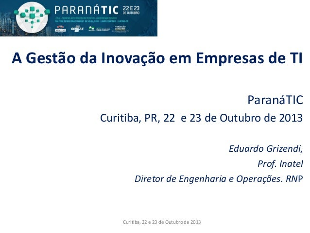 A Gestão da Inovação em Empresas de TI ParanáTIC Curitiba, PR, 22 e 23 de Outubro de 2013 Eduardo Grizendi, Prof. Inatel D...